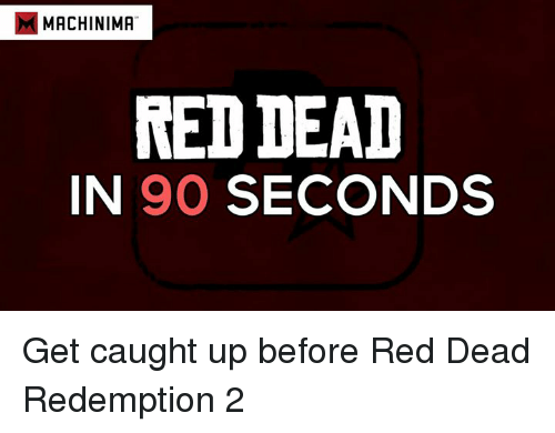 Memes, Ups, and Reds: MMACHINIMA  RED DEAD  IN 90 SECONDS Get caught up before Red Dead Redemption 2