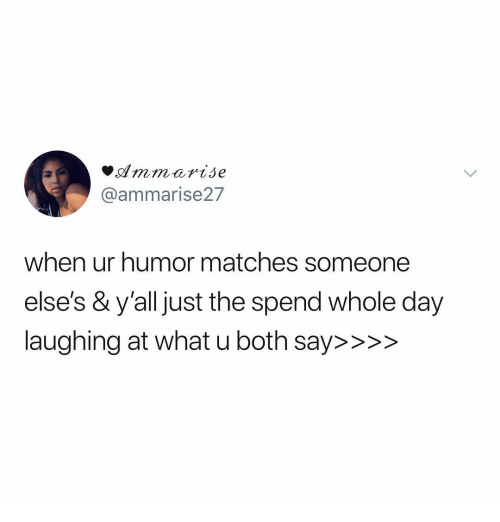 Memes, What U, and 🤖: mmarise  @ammarise27  when ur humor matches someone  else's &y'all just the spend whole day  laughing at what u both say>>>>