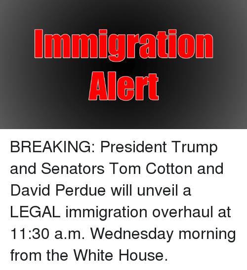 Memes, White House, and House: mmigration  Alert BREAKING: President Trump and Senators Tom Cotton and David Perdue will unveil a LEGAL immigration overhaul at 11:30 a.m. Wednesday morning from the White House.