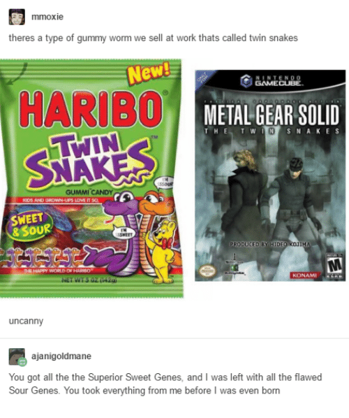 gamecubes: mmoxie  theres a type of gummy worm we sell at work thats called twin snakes  New  NTENDO  GAMECUBE.  HARIBO  METAL GEAR SOLID  IN SNAKES  THE  T W  GUMMI CANDY  SWEET  & SOUR  uncanny  ajanigoldmane  You got all the the Superior Sweet Genes, and I was left with all the flawed  Sour Genes. You took everything from me before I was even born