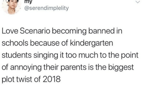 mmy: mmy  @serendimplelity  Love Scenario becoming banned in  schools because of kindergarten  students singing it too much to the point  of annoying their parents is the biggest  plot twist of 2018