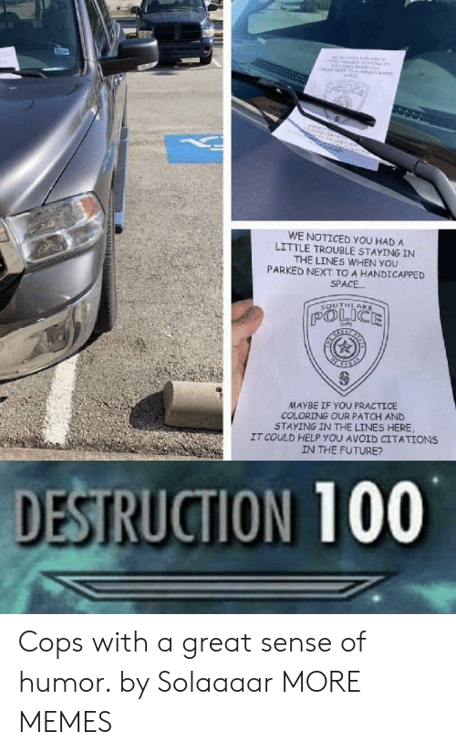 dps: MNEne  oo  NT T NCARE  ne  O  WE NOTICED YOU HAD A  LITTLE TROUBLE STAYING IN  THE LINES WHEN YOU  PARKED NEXT TO A HANDICAPPED  SPACE..  SOUTHLAKE  POLICE  DPS  MAYBE IF YOU PRACTICE  COLORING OUR PATCH AND  STAYING IN THE LINES HERE  IT COULD HELP YOU AVOID CITATIONS  IN THE FUTURE?  DESTRUCTION 100  www. uNN Cops with a great sense of humor. by Solaaaar MORE MEMES