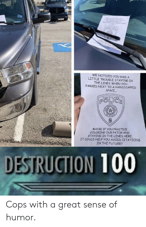 dps: MNEne  oo  NT T NCARE  ne  O  WE NOTICED YOU HAD A  LITTLE TROUBLE STAYING IN  THE LINES WHEN YOU  PARKED NEXT TO A HANDICAPPED  SPACE..  SOUTHLAKE  POLICE  DPS  MAYBE IF YOU PRACTICE  COLORING OUR PATCH AND  STAYING IN THE LINES HERE  IT COULD HELP YOU AVOID CITATIONS  IN THE FUTURE?  DESTRUCTION 100  www. uNN Cops with a great sense of humor.