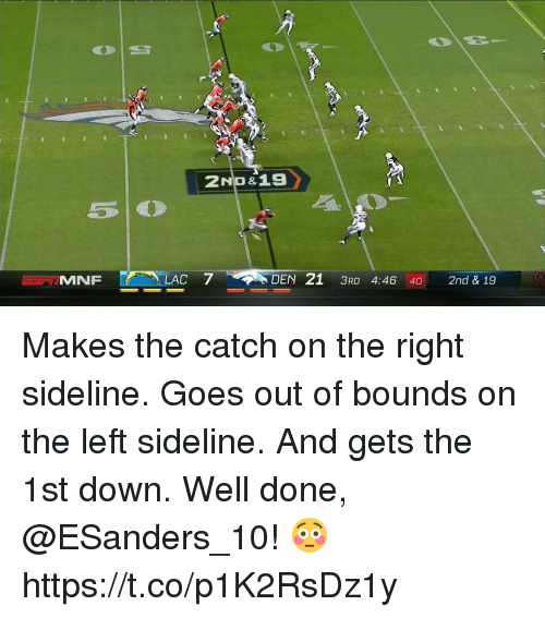 dones: MNF  LAC 7 DEN 21 3RD 4:46 40 2nd & 19 Makes the catch on the right sideline. Goes out of bounds on the left sideline. And gets the 1st down.  Well done, @ESanders_10! 😳 https://t.co/p1K2RsDz1y