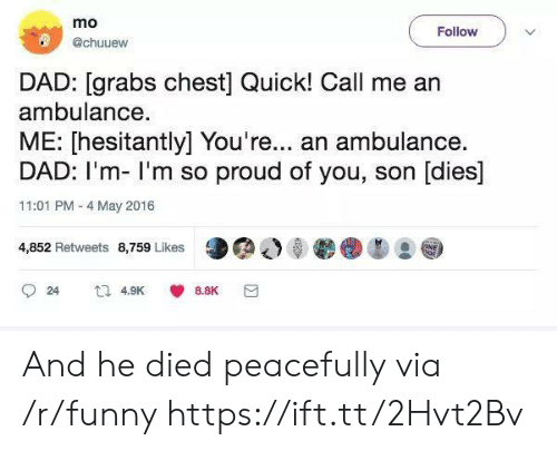 So Proud Of You: mo  @chuuew  Follow  DAD: [grabs chest] Quick! Call me arn  ambulance.  ME: [hesitantly] You're... an ambulance.  DAD: I'm- I'm so proud of you, son [dies]  11:01 PM - 4 May 2016  4,852 Retweets 8,759 Likes  24  4.9K  8.8K And he died peacefully via /r/funny https://ift.tt/2Hvt2Bv
