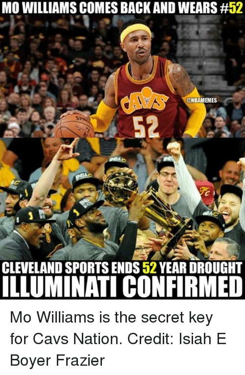 frazier: MO WILLIAMS COMES BACK AND WEARS #52  ONBAMEMES  CLEVELAND SPORTS ENDS52 YEAR DROUGHT  ILLUMINATI CONFIRMED Mo Williams is the secret key for Cavs Nation. Credit: Isiah E Boyer Frazier