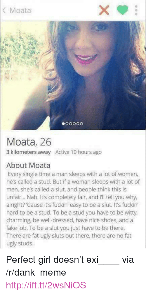 """Dank, Fake, and Meme: Moata  Moata, 26  3 kilometers away Active 10 hours ago  About Moata  Every single time a man sleeps with a lot of women,  he's called a stud. But if a woman sleeps with a lot of  men, she's called a slut, and people think this is  unfair... Nah. It's completely fair, and I'll tell you why,  alright? Cause it's fuckin' easy to be a slut. It's fuckin'  hard to be a stud. To be a stud you have to be witty  charming, be well-dressed, have nice shoes, and a  fake job. To be a slut you just have to be there.  There are fat ugly sluts out there, there are no fat  ugly studs. <p>Perfect girl doesn't exi____ via /r/dank_meme <a href=""""http://ift.tt/2wsNiOS"""">http://ift.tt/2wsNiOS</a></p>"""