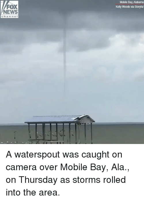 Memes, News, and Alabama: Mobile Bay, Alabama  Kelly Woods via Storyful  FOX  NEWS  channel A waterspout was caught on camera over Mobile Bay, Ala., on Thursday as storms rolled into the area.