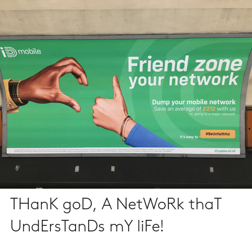 God, Life, and Match: mobile  Friend zone  your network  Dump your mobile network  Save an average of £212 with us  vs. going to a major network  #BeUnfaithful  It's easy to  Average saving is based on pricing of a new contract between 10th March 2019 and 8th June 2019. iD Mobile were cheaper for 95.7% of customers we were able to directly compare the total cost of ownership of the deal on idmobile.co.uk vs. the network's direct price  (Vodafone 02. EE and Three), on identical tariffs. Match criteria uses the same handset, minutes, texts and data combination. Comparing sample of 3347 price comparisons. Total costof ownership is calculated by: monthly cost x 24 upfront cost - any cashback  idmobile.co.uk THanK goD, A NetWoRk thaT UndErsTanDs mY liFe!