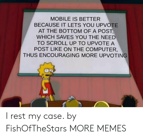 Dank, Memes, and Target: MOBILE IS BETTER  BECAUSE IT LETS YOU UPVOTE  AT THE BOTTOM OF A POST,  WHICH SAVES YOU THE NEED  TO SCROLL UP TO UPVOTE A  POST LIKE ON THE COMPUTER,  THUS ENCOURAGING MORE UPVOTING I rest my case. by FishOfTheStars MORE MEMES
