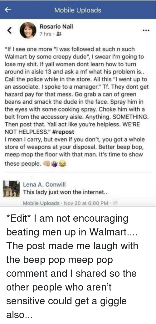 "Creepy, Dude, and Internet: Mobile Uploads  Rosario Nail  7 hrs.  ""If I see one more""I was followed at such n such  Walmart by some creepy dude"", I swear I'm going to  lose my shit. If yall women dont learn how to turn  around in aisle 13 and ask a mf what his problem is..  Call the police while in the store. All this ""I went up to  an associate. I spoke to a manager."" Tf. They dont get  hazard pay for that mess. Go grab a can of greern  beans and smack the dude in the face. Spray him in  the eyes with some cooking spray. Choke him with a  belt from the accessory aisle. Anything. SOMETHING.  Then post that. Yall act like you're helpless. WE'RE  NOT HELPLESS."" #repost  I mean I carry, but even if you don't, you got a whole  store of weapons at your disposal. Better beep bop,  meep mop the floor with that man. It's time to show  these people, an  Lena A. Conwill  This lady just won the internet.  Mobile Uploads Nov 20 at 6:00 PM- *Edit* I am not encouraging beating men up in Walmart.... The post made me laugh with the beep pop meep pop comment and I shared so the other people who aren't sensitive could get a giggle also..."