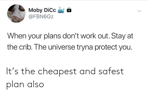 work out: Moby Dic  @FBN6GZ  When your plans don't work out. Stay at  the crib. The universe tryna protect you.  <> It's the cheapest and safest plan also