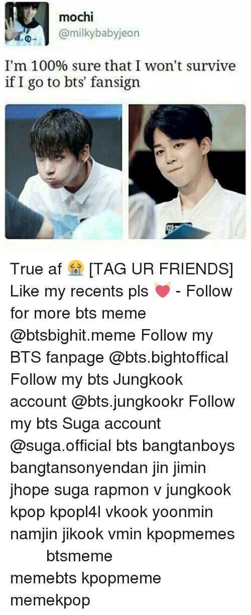 bts jungkook: mochi  ml  babyjeon  I'm 100% sure that I won't survive  if I go to bts fansign True af 😭 [TAG UR FRIENDS] Like my recents pls 💓 - Follow for more bts meme @btsbighit.meme Follow my BTS fanpage @bts.bightoffical Follow my bts Jungkook account @bts.jungkookr Follow my bts Suga account @suga.official bts bangtanboys bangtansonyendan jin jimin jhope suga rapmon v jungkook kpop kpopl4l vkook yoonmin namjin jikook vmin kpopmemes 슈가 방탄소년단 뷔 정국 호석 진 지민 남준 btsmeme memebts kpopmeme memekpop