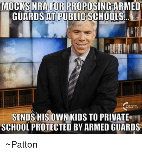 Memes, School, and Kids: MOCKS NRA FOR PROPOSING ARMED  GUARDS AT PUBLIC SCHOOLS  SENDS HIS OWN KIDS TO PRIVATE  SCHOOL PROTECTED BY ARMED GUARDS ~Patton