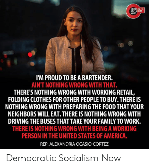 Alexandria Ocasio-Cortez: MOCRATI  OW!  I'M PROUD TO BEA BARTENDER.  AINT NOTHING WRONG WITH THAT.  THERE'S NOTHING WRONG WITH WORKING RETAIL,  FOLDING CLOTHES FOR OTHER PEOPLE TO BUY. THERE IS  NOTHING WRONG WITH PREPARING THE FOOD THAT YOUR  NEIGHBORS WILL EAT. THERE IS NOTHING WRONG WITH  DRIVING THE BUSESTHAT TAKE YOUR FAMILY TO WORK.  THERE IS NOTHING WRONG WITH BEING A WORKING  PERSON IN THE UNITED STATES OF AMERICA  REP. ALEXANDRIA OCASIO-CORTEZ Democratic Socialism Now