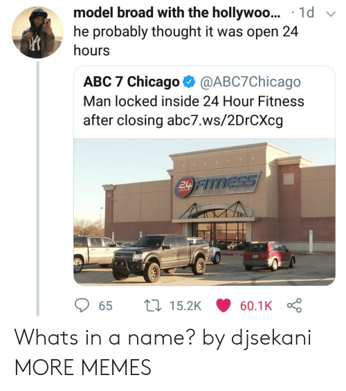 Abc, Chicago, and Dank: model broad with the hollywoo... 1d v  he probably thought it was open 24  hours  ABC 7 Chicago @ABC7Chicago  Man locked inside 24 Hour Fitness  after closing abc7.ws/2DrCXcg  TNESSS  HOUR  65  15.2K  60.1K Whats in a name? by djsekani MORE MEMES