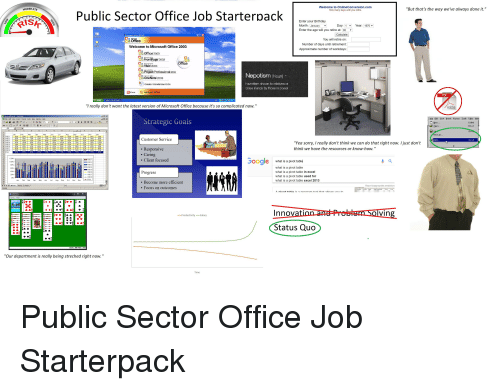 """Népotisme: MODERATE  Welcome to OnlineConversion.com  How many days until you retire.  """"But that's the way we've always done it.""""  Public Sector Office Job Starterpack  Enter your Birthday  Month  Enter the age will you retire at: 65  Day: 1  Year: 1970  Calculate  You will retire on  Number of days until retirement  Approximate number of workdays  Office  Welcome to Microsoft Office 2003  Ca  Office 2003  FrontPage 2003  a Visio 2003  Project Professional2003  OneNote 2003  Create Standalone iSOs  Nepotism Noun  Favoritism shown to relatives or  close iriends by those in power  Release Notes  """"I really don't want the latest version of Microsoft Office because it's so complicated now.""""  Ele Edt: View Insert Format Ioos Table Win  Strategic Goals  Ctri+N  Ctrl+0  Jan Feb Mar Apr May Jun Jl Aup p Oct Nov De  As.  Customer Service  """"Yea sorry, I really don't think we can do that right now. I just don't  think we have the resources or know-how.""""  608D4  ·  9。08D 7  10 08D 8  . Responsive  . Caring  120%  Client focused  OOgle  what is a pivot table  what is a pivot table  what is a pivot table in excel  what is a pivot table used for  what is a pivot table excel 2013  100  00%  Progress  J Feb Mar Aur Mar山n Jul Aug Sep Oct Nov Dec  Become more efficient  . Focus on outcomes  Report inappropriate predictions  Innov  vin  -Productivity Salary  Status Quo  """"Our department is really being streched right now.""""  Time Public Sector Office Job Starterpack"""