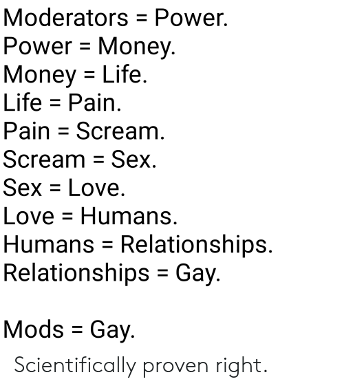Life, Love, and Money: Moderators Power.  Power Monev  Money Life  Life - Pain  Pain Scream  Scream - Sex  Sex = Love.  Love-Humans  Humans - Relationships  Relationships - Gay  Mods Gay Scientifically proven right.