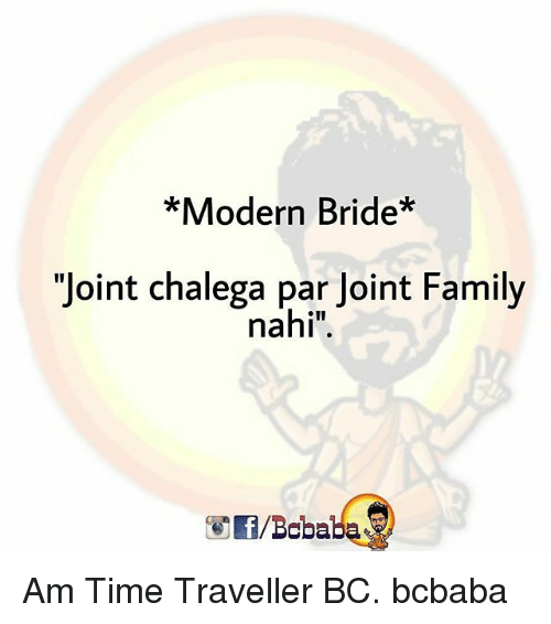 "time traveller: *Modern Bride*  ""Joint chalega par Joint Family  nahi"".  /Bababa Am Time Traveller BC. bcbaba"