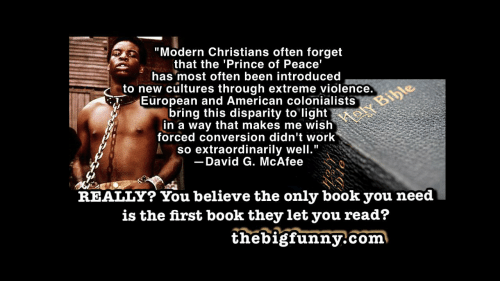 """Prince, Work, and American: """"Modern Christians often forget  that the 'Prince of Peace'  has most often been introduced  to new cultures through extreme violence.  European and American colonialists  bring this disparity to light  in a way that makes me wish  forced conversion didn't work  so extraordinarily well.""""  Moly Bibe  David G. McAfee  REALLY? You believe the only book you need  is the first book they let you read?  thebigfunny.com"""