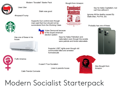 "Pol Pot: Modern ""Socialist"" Starter Pack  Bought from Amazon:  THE  Comimunist  Manifesto  ANTERA  Uses Uber  Say he hates Capitalism, but  can't live without it  Stalin was good  KTION  lgnores All the deaths caused By  Stalin,Mao, Pol Pot, Etc  #ImpeachTrump  Supports Gun control even though  marx said that Gun should not be  KARL MARX & FREDERICK ENGELS  surrendered from the Working Class  Probably has one of these:  Votes Democrat because  TM  of the stupid american  election system  Says he Hates Patriotism and  nationalism even though the soviets  were patriots and kinda nationalists  Has one of these in his  house:  26  Suppots LGBT rights even though old  communists killed and arrested  homosexuals  Fu k America  It wasn't True Socialism  Also Bought from  Amazon  Lives in parents house  Calls Friends Comrade Modern Socialist Starterpack"