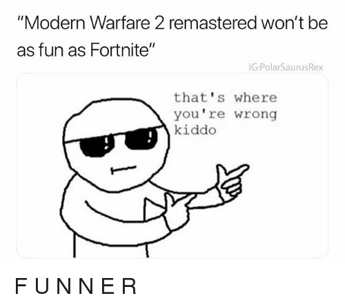 "Memes, 🤖, and Fun: ""Modern Warfare 2 remastered won't be  as fun as Fortnite""  G:PolarSaurusRex  that's where  you re wrong  kiddo F U N N E R"