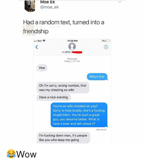 Wife Cheated: Moe EK  @moe_ek  Had a random text, turned into a  friendship  .11 Bell令  11:50 PM  +1 (613)  Message  Today 11:37 PM  Hoe  Who's this  Oh I'm sorry, wrong number, that  was my cheating ex wife  Have a nice evening  You're ex wife cheated on you?  Sorry to hear buddy, she's a fucking  stupid bitch. You're such a great  guy, you deserve better. What to  have a beer and talk about it?  Delivered  I'm fucking down man, it's people  like you who keep me going 😂Wow