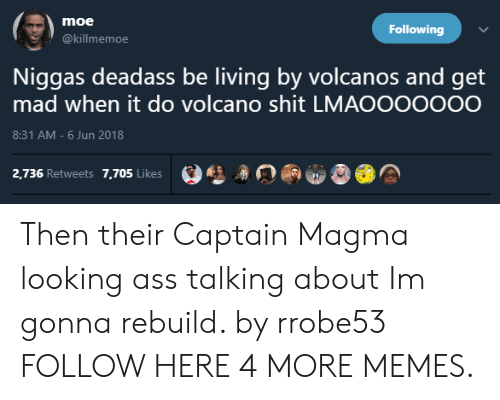 Ass, Dank, and Memes: moe  Following  @killmemoe  Niggas deadass be living by volcanos and get  mad when it do volcano shit LMAOOOOOOO  8:31 AM-6 Jun 2018  2.736 Retweets 7.705 LikesA Then their Captain Magma looking ass talking about Im gonna rebuild. by rrobe53 FOLLOW HERE 4 MORE MEMES.