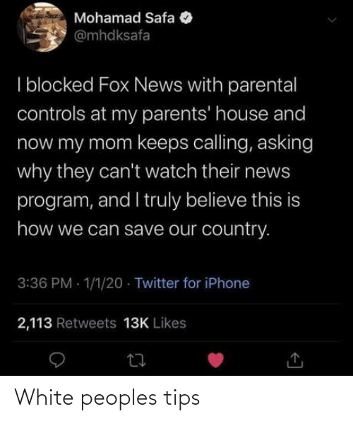 iphone 2: Mohamad Safa  @mhdksafa  I blocked Fox News with parental  controls at my parents' house and  now my mom keeps calling, asking  why they can't watch their news  program, and I truly believe this is  how we can save our country.  3:36 PM - 1/1/20 · Twitter for iPhone  2,113 Retweets 13K Likes White peoples tips