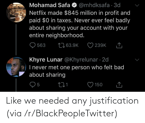 paid: Mohamad Safa O @mhdksafa · 3d  Netflix made $845 million in profit and  paid $0 in taxes. Never ever feel badly  about sharing your account with your  entire neighborhood.  2763.9K  563  239K  Khyre Lunar @Khyrelunar · 2d  O) I never met one person who felt bad  about sharing  150 Like we needed any justification (via /r/BlackPeopleTwitter)