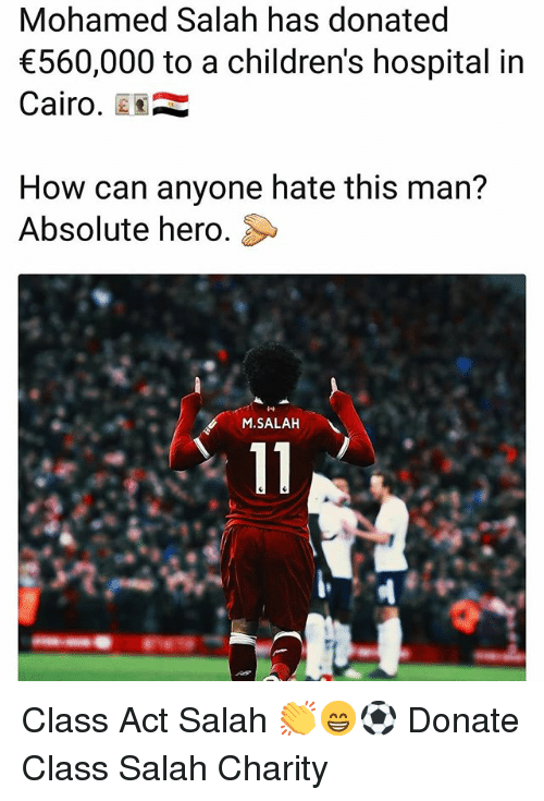 Children's Hospital: Mohamed Salah has donated  560,000 to a children's hospital in  Cairo.  How can anyone hate this man?  Absolute hero.  M.SALAH Class Act Salah 👏😁⚽️ Donate Class Salah Charity