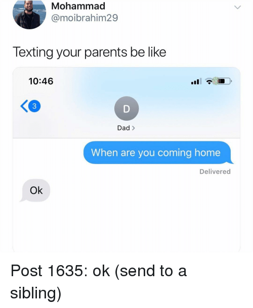 Be Like, Dad, and Memes: Mohammad  @moibrahim29  Texting your parents be like  10:46  K3  Dad >  When are you coming home  Delivered  Ok Post 1635: ok (send to a sibling)