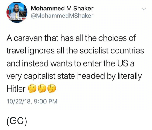 Memes, Hitler, and Travel: Mohammed M Shaker  @MohammedMShaker  A caravan that has all the choices of  travel ignores all the socialist countries  and instead wants to enter the US a  very capitalist state headed by literally  Hitler  10/22/18, 9:00 PM (GC)