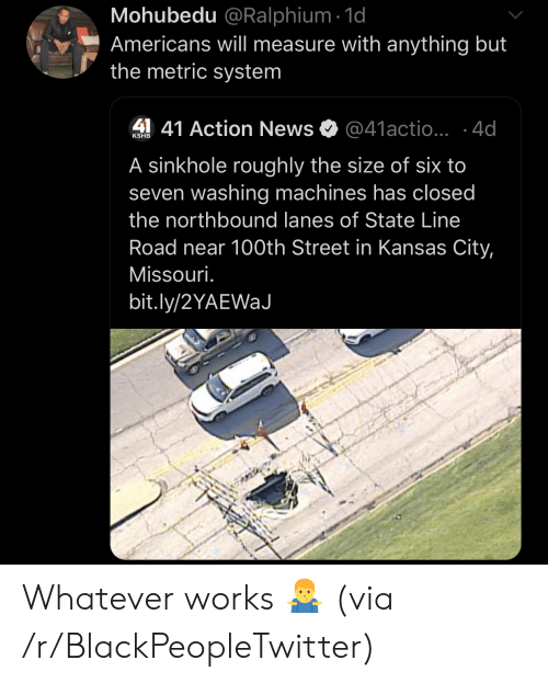 Blackpeopletwitter, News, and Missouri: Mohubedu @Ralphium 1d  Americans will measure with anything but  the metric system  41 Action News  @41actio...4d  KSHB  A sinkhole roughly the size of six to  seven washing machines has closed  the northbound lanes of State Line  Road near 100th Street in Kansas City,  Missouri.  bit.ly/2YAEWaJ Whatever works 🤷‍♂️ (via /r/BlackPeopleTwitter)