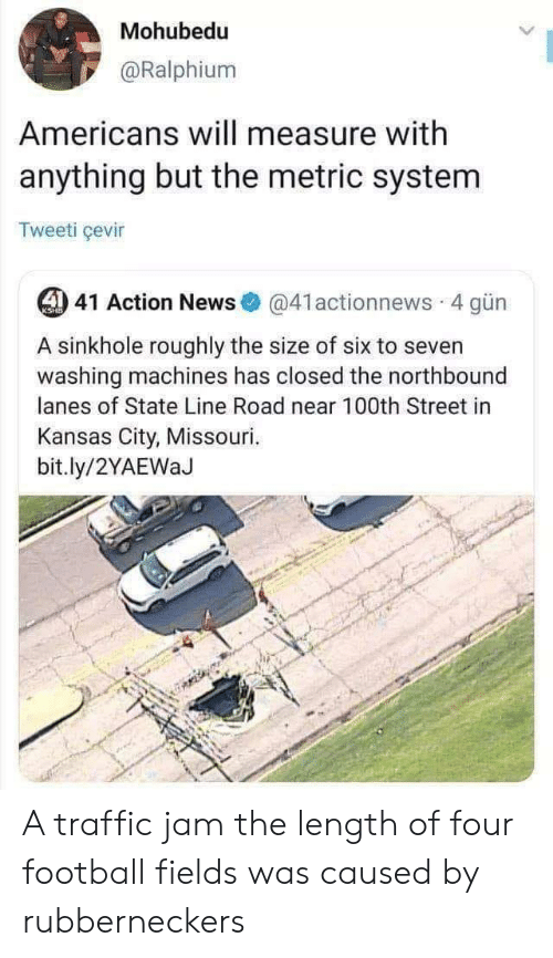 Football, News, and Traffic: Mohubedu  @Ralphium  Americans will measure with  anything but the metric system  Tweeti çevir  44 41 Action News@41actionnews 4 gün  KSHB  A sinkhole roughly the size of six to seven  washing machines has closed the northbound  lanes of State Line Road near 100th Street in  Kansas City, Missouri.  bit.ly/2YAEWaJ A traffic jam the length of four football fields was caused by rubberneckers