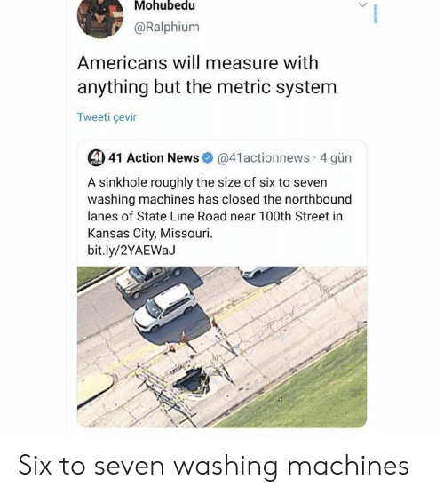 News, Missouri, and Kansas City: Mohubedu  @Ralphium  Americans will measure with  anything but the metric system  Tweeti çevir  4) 41 Action News  @41actionnews 4 gün  KSHB  A sinkhole roughly the size of six to seven  washing machines has closed the northbound  lanes of State Line Road near 100th Street in  Kansas City, Missouri  bit.ly/2YAEWaJ Six to seven washing machines