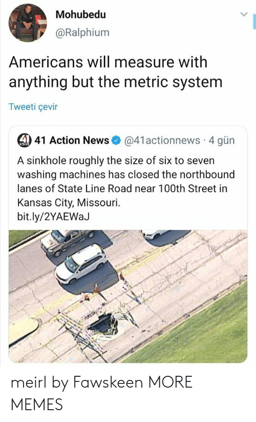 Dank, Memes, and News: Mohubedu  @Ralphium  Americans will measure with  anything but the metric system  Tweeti çevir  4 41 Action News  @41actionnews 4 gün  KSHB  A sinkhole roughly the size of six to seven  washing machines has closed the northbound  lanes of State Line Road near 100th Street in  Kansas City, Missouri.  bit.ly/2YAEWaJ meirl by Fawskeen MORE MEMES