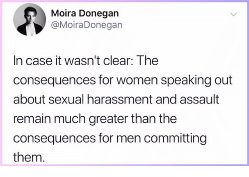 Memes, Women, and 🤖: Moira Donegan  @MoiraDonegan  In case it wasn't clear: The  consequences for women speaking out  about sexual harassment and assault  remain much greater than the  consequences for men committing  them.