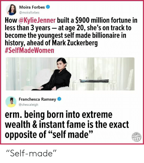 "Mark Zuckerberg, Forbes, and History: Moira Forbes  @moiraforbes  How@KylieJenner built a $900 million fortune in  less than 3 years - at age 20, she's on track to  become the youngest self made billionaire in  history, ahead of Mark Zuckerberg  #SelfMadeWomen  Franchesca Ramsey  @chescaleigh  erm. being born into extreme  wealth & instant fame is the exact  opposite of ""self made""  9>  Other98 ""Self-made"""