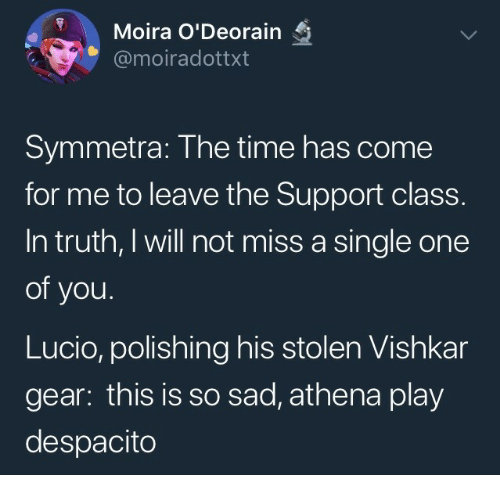 Athena, Time, and Sad: Moira O'Deorain  @moiradottxt  Symmetra: The time has come  for me to leave the Support class.  In truth, I will not miss a single one  of you.  Lucio, polishing his stolen Vishkar  gear: this is so sad, athena play  despacito