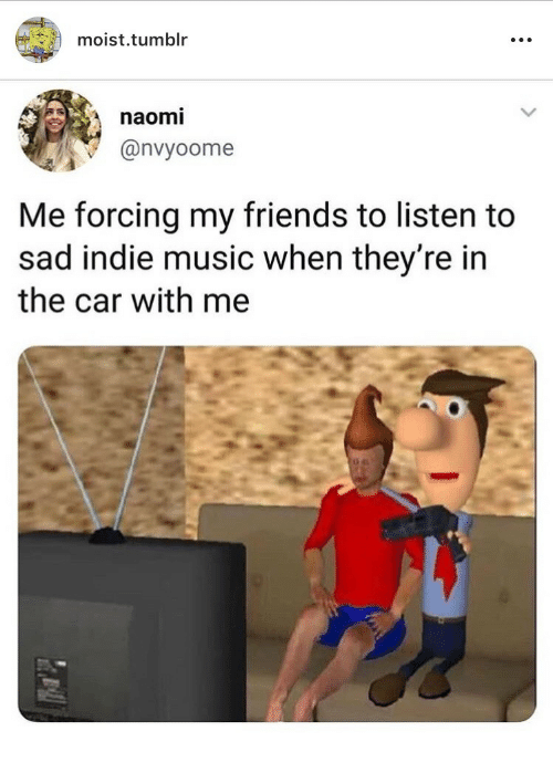 Friends, Music, and Tumblr: moist.tumblr  naomi  @nvyoome  Me forcing my friends to listen to  sad indie music when they're in  the car with me