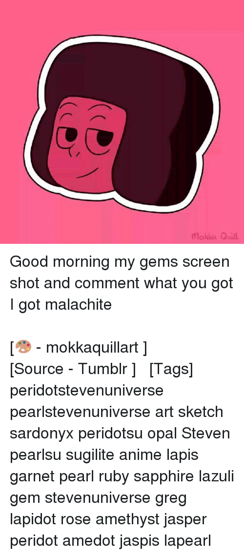 Anime, Memes, and Tumblr: Mokka Quill Good morning my gems screen shot and comment what you got I got malachite ⠀⠀⠀⠀⠀ ⠀⠀⠀⠀⠀⠀⠀ ⠀⠀⠀⠀⠀ ⠀⠀⠀⠀⠀⠀⠀ ⠀⠀⠀⠀⠀ ⠀⠀⠀⠀⠀⠀⠀⠀ ⠀⠀⠀⠀⠀⠀⠀ ⠀⠀⠀⠀⠀ ⠀⠀⠀⠀⠀⠀⠀ ⠀⠀⠀⠀⠀ [🎨 - mokkaquillart ] ⠀⠀⠀⠀⠀ ⠀⠀⠀⠀ ⠀⠀⠀⠀⠀ ⠀⠀⠀[Source - Tumblr ] ⠀ ⠀ [Tags] peridotstevenuniverse pearlstevenuniverse art sketch sardonyx peridotsu opal Steven pearlsu sugilite anime lapis garnet pearl ruby sapphire lazuli gem stevenuniverse greg lapidot rose amethyst jasper peridot amedot jaspis lapearl