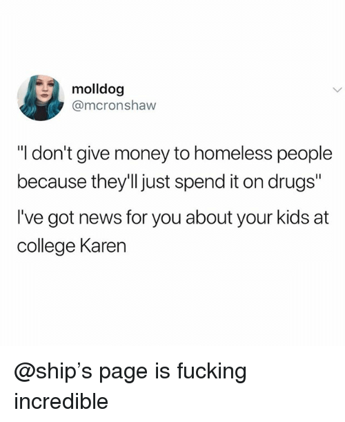 """College, Drugs, and Fucking: molldog  @mcronshaw  """"I don't give money to homeless people  because they'Il just spend it on drugs""""  I've got news for you about your kids at  college Karen @ship's page is fucking incredible"""