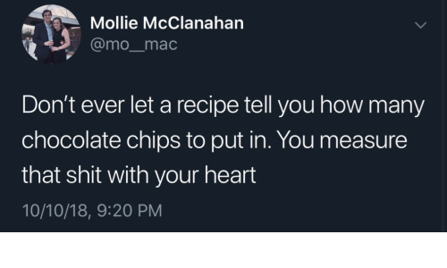 Shit, Chocolate, and Heart: Mollie McClanahan  @mo_mac  Don't ever let a recipe tell you how many  chocolate chips to put in. You measure  that shit with your heart  10/10/18, 9:20 PM