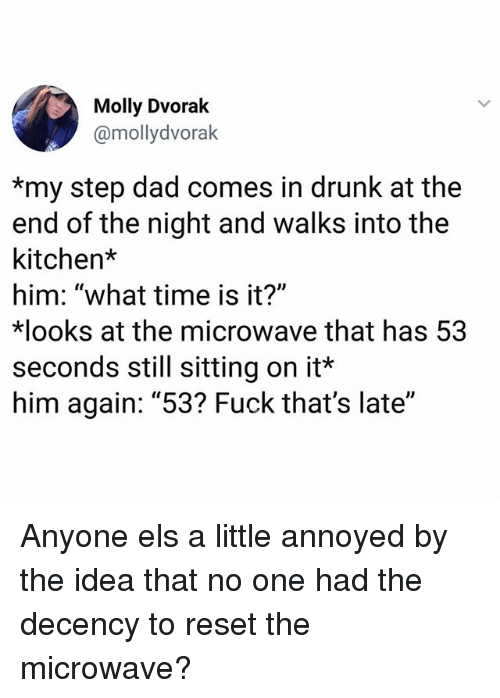 "What Time Is It: Molly Dvorak  @mollydvorak  *my step dad comes in drunk at the  end of the night and walks into the  kitchen*  him: ""what time is it?""  ooks at the microwave that has 53  seconds still sitting on it*  him again: ""53? Fuck that's late"" Anyone els a little annoyed by the idea that no one had the decency to reset the microwave?"