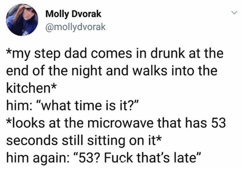 "What Time Is It: Molly Dvorak  @mollydvorak  *my step dad comes in drunk at the  end of the night and walks into the  kitchen*  him: ""what time is it?""  looks at the microwave that has 53  seconds still sitting on it*  him again: ""53? Fuck that's late"
