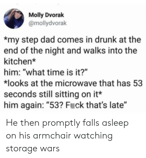 "molly: Molly Dvorak  @mollydvorak  my step dad comes in drunk at the  end of the night and walks into the  kitchen*  him: ""what time is it?""  looks at the microwave that has 53  seconds still sitting on it*  him again: ""53? Fuck that's late"" He then promptly falls asleep on his armchair watching storage wars"