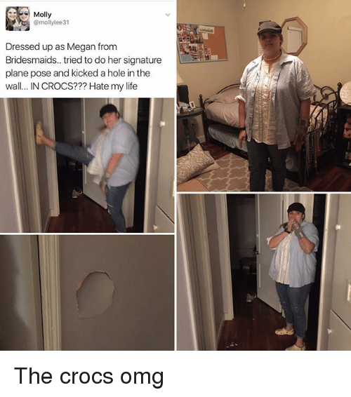 Crocs, Life, and Megan: Molly  @mollylee31  Dressed up as Megan from  Bridesmaids.. tried to do her signature  plane pose and kicked a hole in the  wall... IN CROCS??? Hate my life The crocs omg