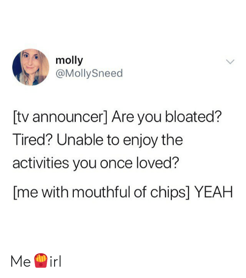 Molly, Yeah, and Chips: molly  @MollySneed  [tv announcer] Are you bloated?  Tired? Unable to enjoy the  activities you once loved?  [me with mouthful of chips] YEAH Me🍟irl