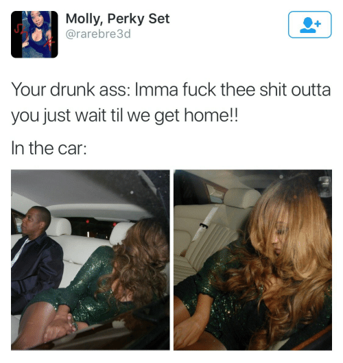 Ass, Drunk, and Molly: Molly, Perky Set  @rarebre3d  Your drunk ass: Imma fuck thee shit outta  you just wait til we get home!!  In the car: